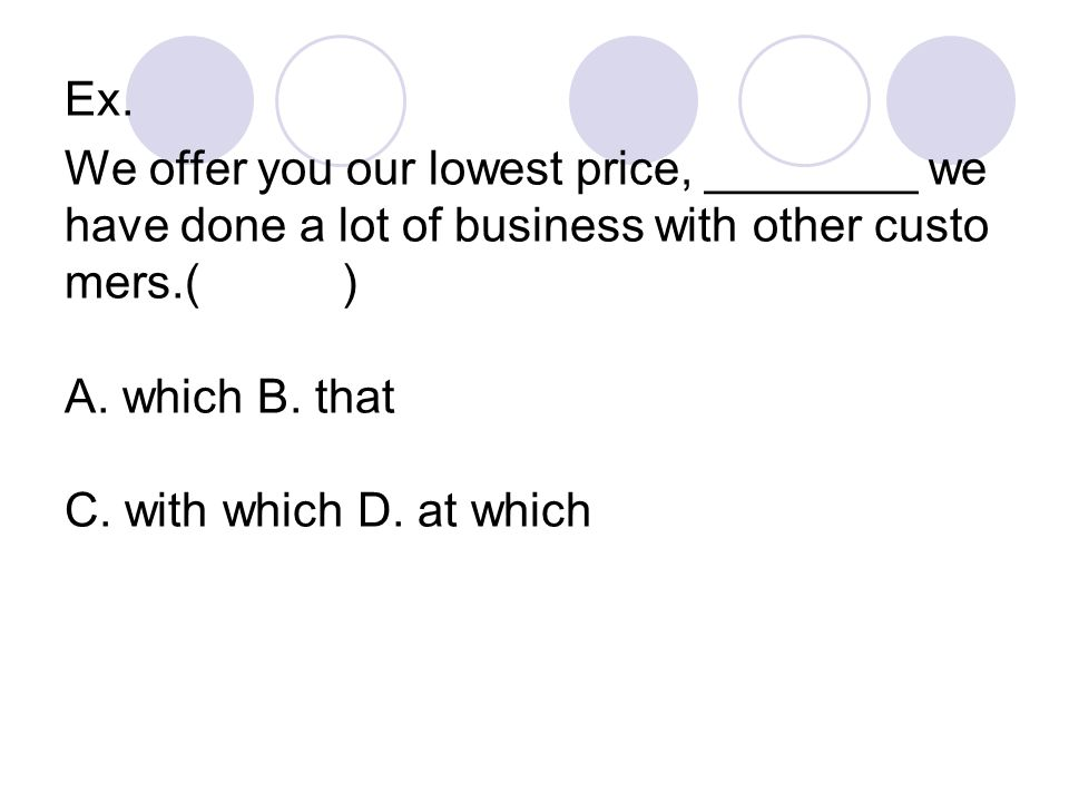Ex. We offer you our lowest price, ________ we have done a lot of business with other custo mers.( ) A. which B. that C. with which D. at which