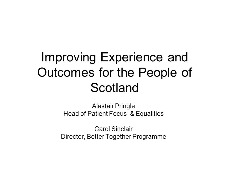 Improving Experience and Outcomes for the People of Scotland Alastair Pringle Head of Patient Focus & Equalities Carol Sinclair Director, Better Toget