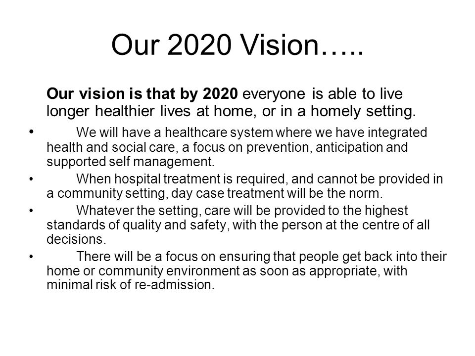 Our 2020 Vision….. Our vision is that by 2020 everyone is able to live longer healthier lives at home, or in a homely setting. We will have a healthca