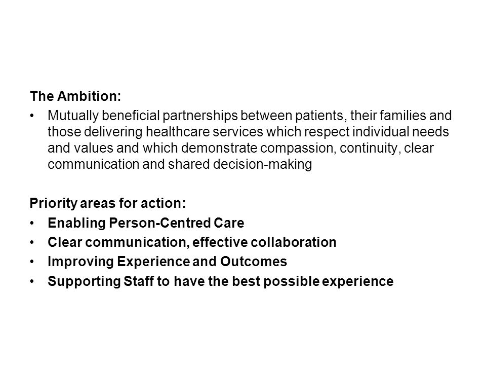 The Ambition: Mutually beneficial partnerships between patients, their families and those delivering healthcare services which respect individual needs and values and which demonstrate compassion, continuity, clear communication and shared decision-making Priority areas for action: Enabling Person-Centred Care Clear communication, effective collaboration Improving Experience and Outcomes Supporting Staff to have the best possible experience