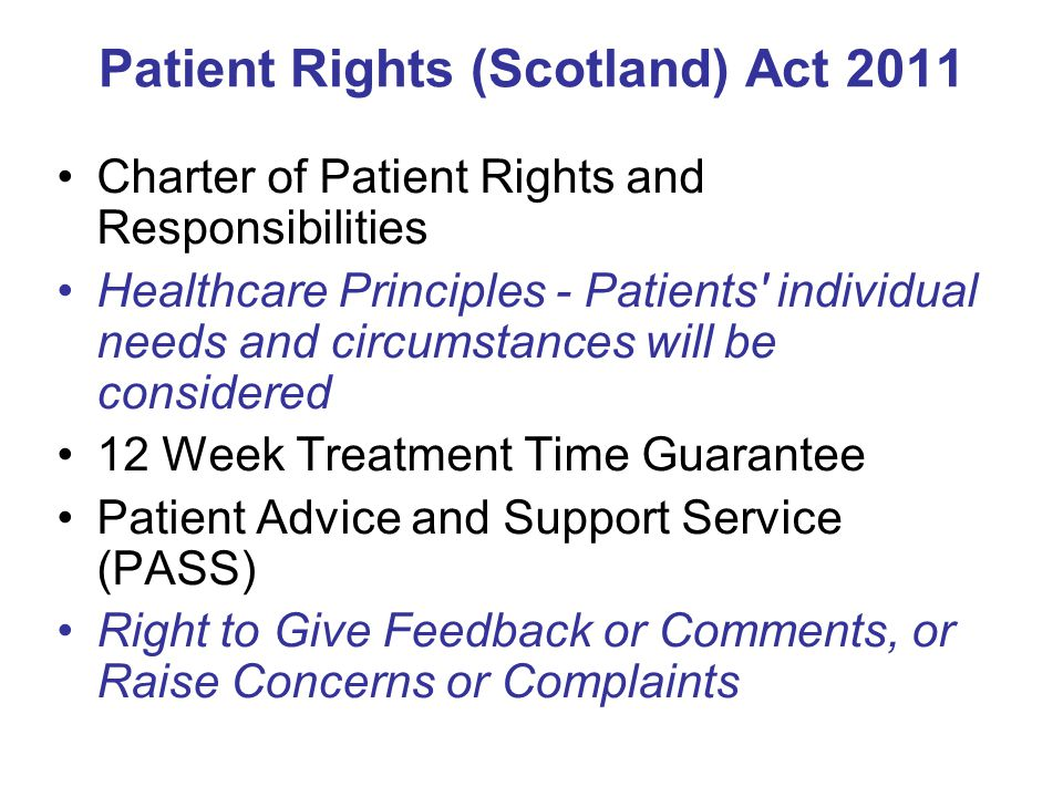 Patient Rights (Scotland) Act 2011 Charter of Patient Rights and Responsibilities Healthcare Principles - Patients individual needs and circumstances will be considered 12 Week Treatment Time Guarantee Patient Advice and Support Service (PASS) Right to Give Feedback or Comments, or Raise Concerns or Complaints