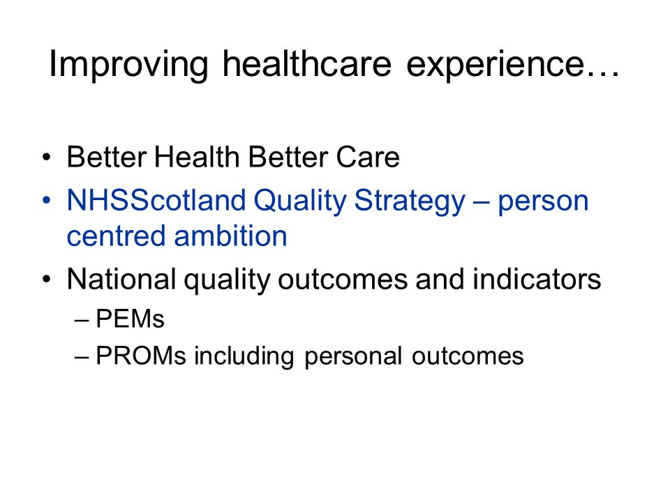 Improving healthcare experience… Better Health Better Care NHSScotland Quality Strategy – person centred ambition National quality outcomes and indica