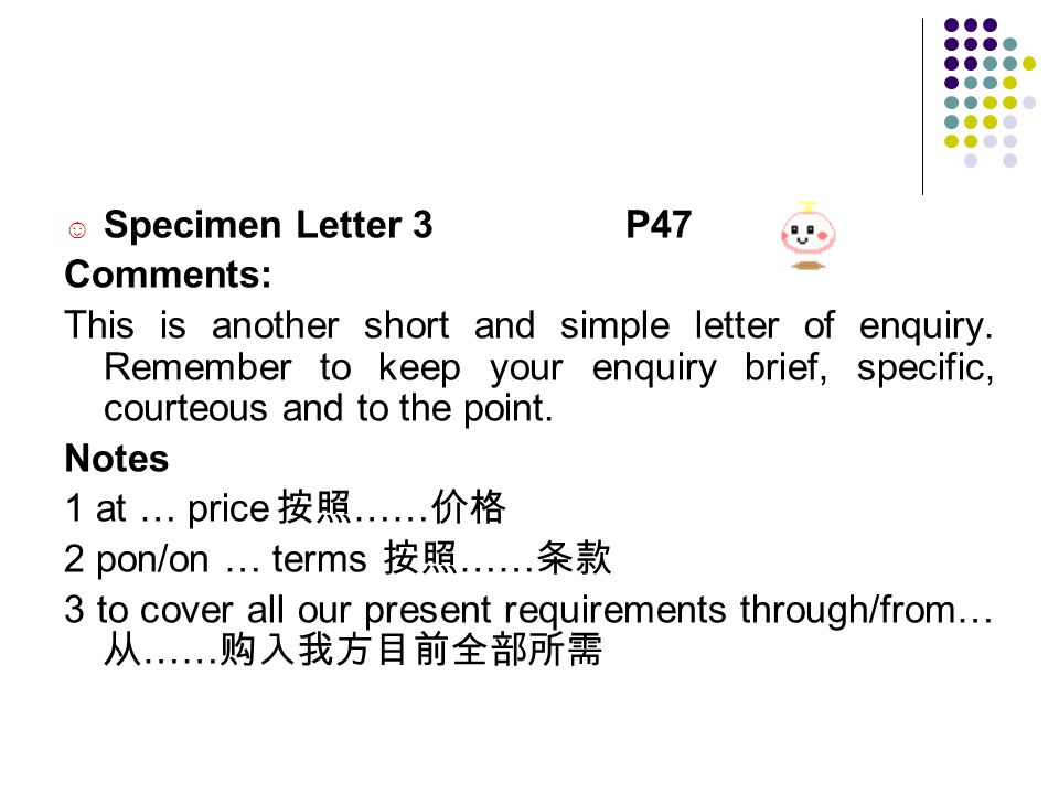 ☺ Specimen Letter 3 P47 Comments: This is another short and simple letter of enquiry.