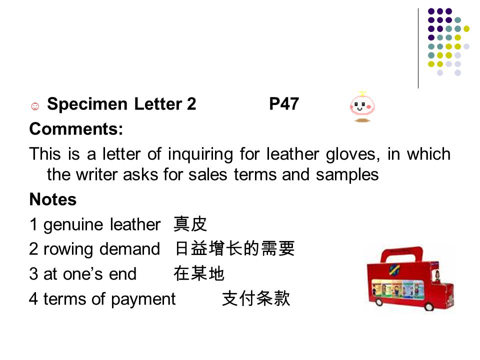 ☺ Specimen Letter 2 P47 Comments: This is a letter of inquiring for leather gloves, in which the writer asks for sales terms and samples Notes 1 genuine leather 真皮 2 rowing demand 日益增长的需要 3 at one's end 在某地 4 terms of payment 支付条款