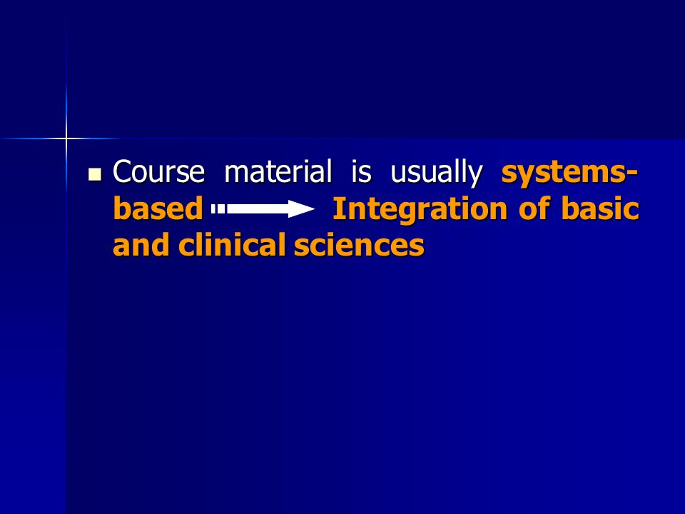 Course material is usually systems- based Integration of basic and clinical sciences Course material is usually systems- based Integration of basic an