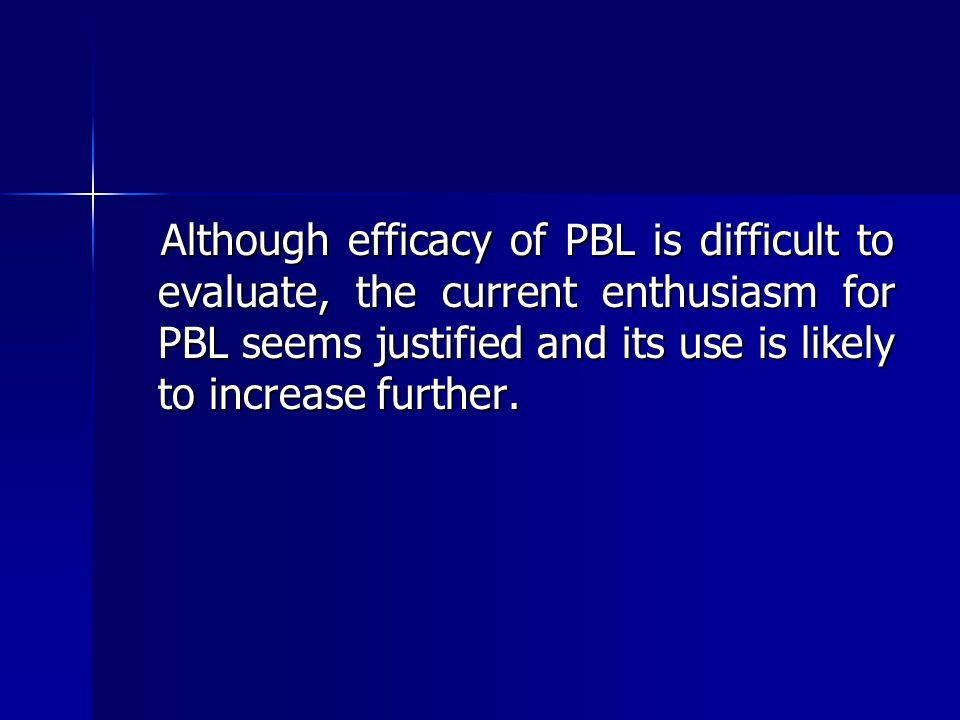 Although efficacy of PBL is difficult to evaluate, the current enthusiasm for PBL seems justified and its use is likely to increase further. Although