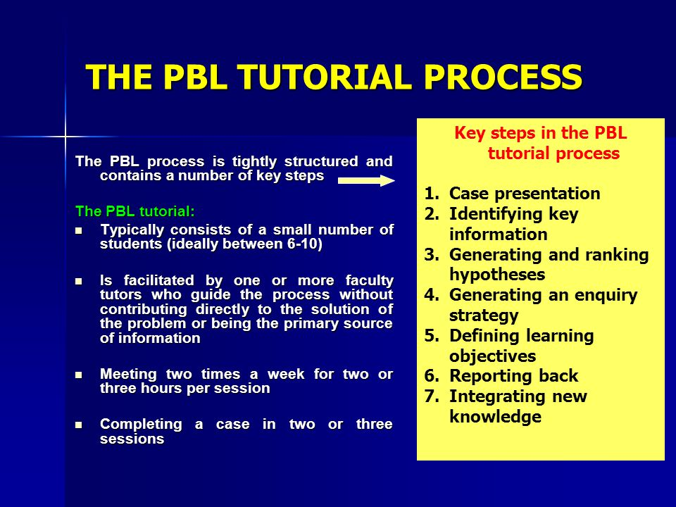 THE PBL TUTORIAL PROCESS The PBL process is tightly structured and contains a number of key steps The PBL tutorial: Typically consists of a small numb