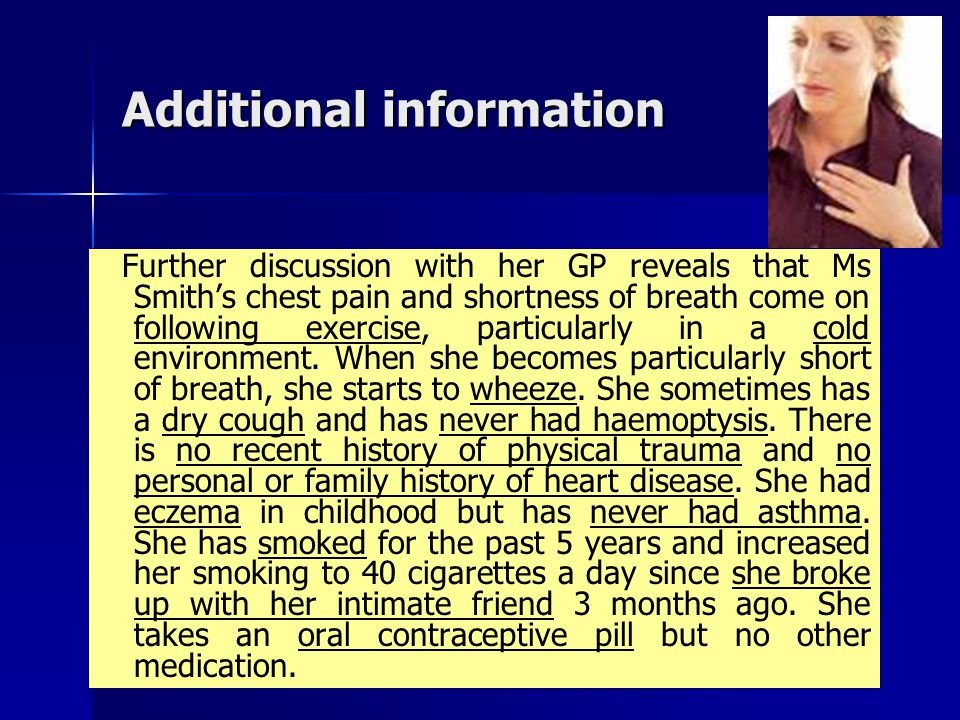 Additional information Further discussion with her GP reveals that Ms Smith's chest pain and shortness of breath come on following exercise, particula