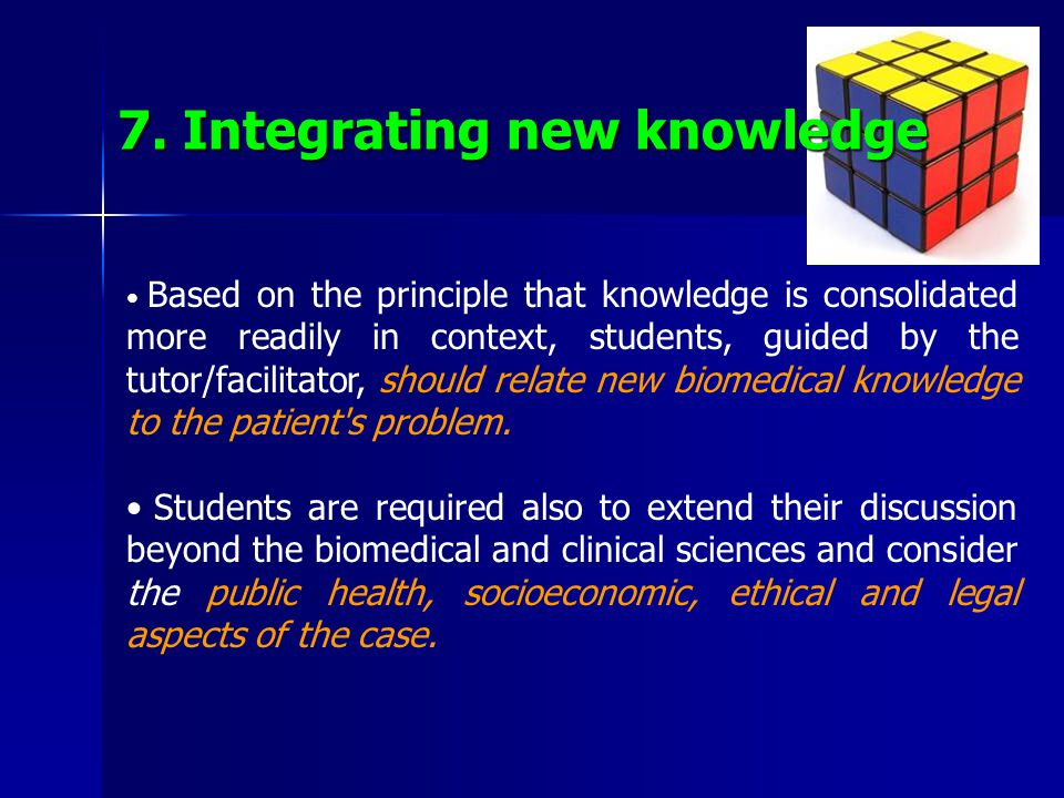 7. Integrating new knowledge Based on the principle that knowledge is consolidated more readily in context, students, guided by the tutor/facilitator,