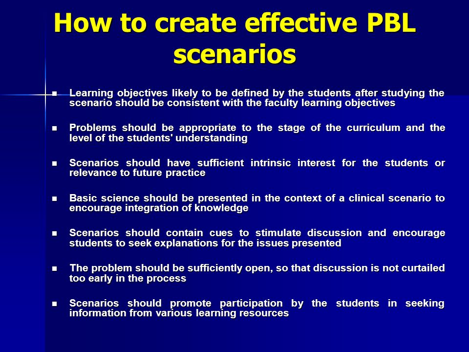 How to create effective PBL scenarios Learning objectives likely to be defined by the students after studying the scenario should be consistent with t