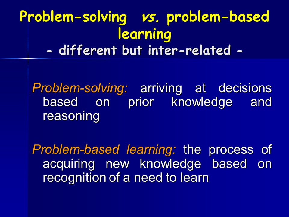 Problem-solving vs. problem-based learning - different but inter-related - Problem-solving: arriving at decisions based on prior knowledge and reasoni