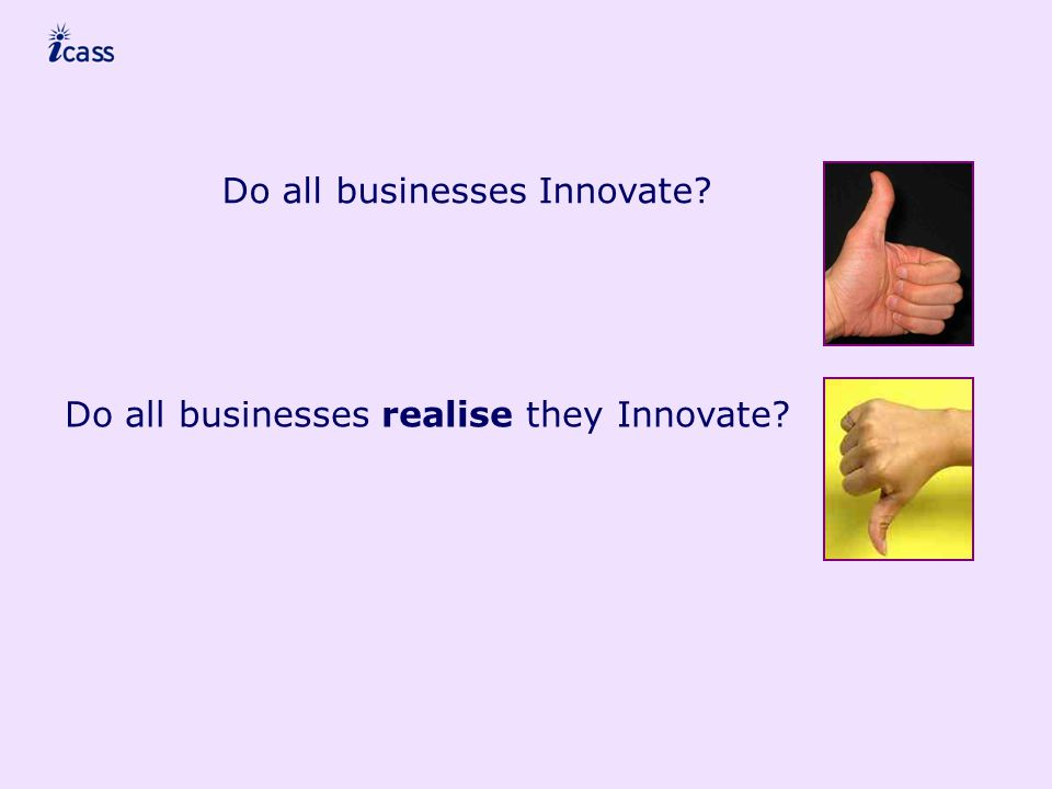 Do all businesses Innovate Do all businesses realise they Innovate