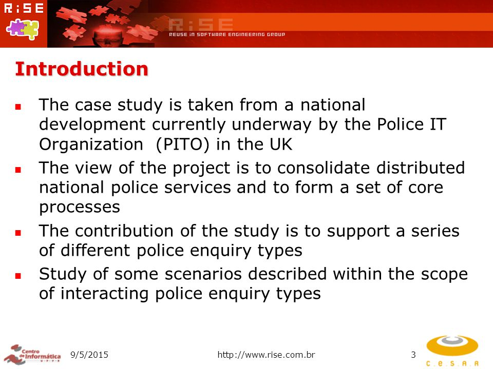 Introduction The case study is taken from a national development currently underway by the Police IT Organization (PITO) in the UK The view of the project is to consolidate distributed national police services and to form a set of core processes The contribution of the study is to support a series of different police enquiry types Study of some scenarios described within the scope of interacting police enquiry types 9/5/2015http://www.rise.com.br3
