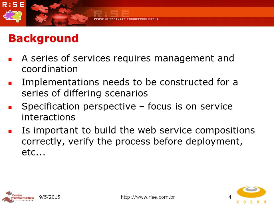 Background A series of services requires management and coordination Implementations needs to be constructed for a series of differing scenarios Specification perspective – focus is on service interactions Is important to build the web service compositions correctly, verify the process before deployment, etc...