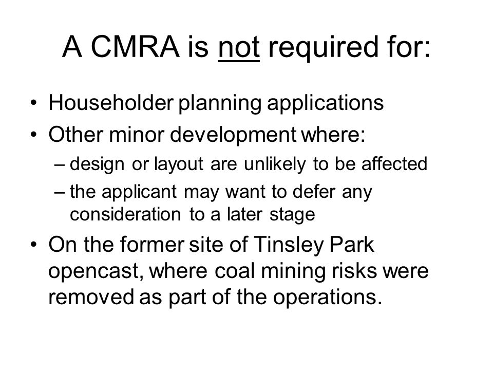 A CMRA is not required for: Householder planning applications Other minor development where: –design or layout are unlikely to be affected –the applicant may want to defer any consideration to a later stage On the former site of Tinsley Park opencast, where coal mining risks were removed as part of the operations.