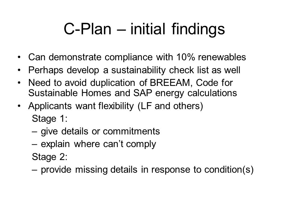 C-Plan – initial findings Can demonstrate compliance with 10% renewables Perhaps develop a sustainability check list as well Need to avoid duplication of BREEAM, Code for Sustainable Homes and SAP energy calculations Applicants want flexibility (LF and others) Stage 1: –give details or commitments –explain where can't comply Stage 2: –provide missing details in response to condition(s)