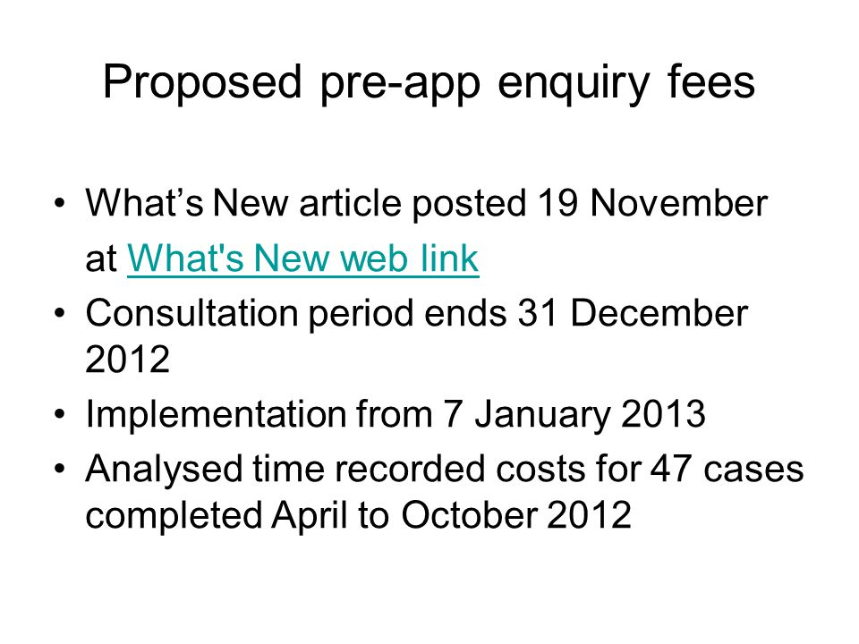 Proposed pre-app enquiry fees What's New article posted 19 November at What s New web linkWhat s New web link Consultation period ends 31 December 2012 Implementation from 7 January 2013 Analysed time recorded costs for 47 cases completed April to October 2012