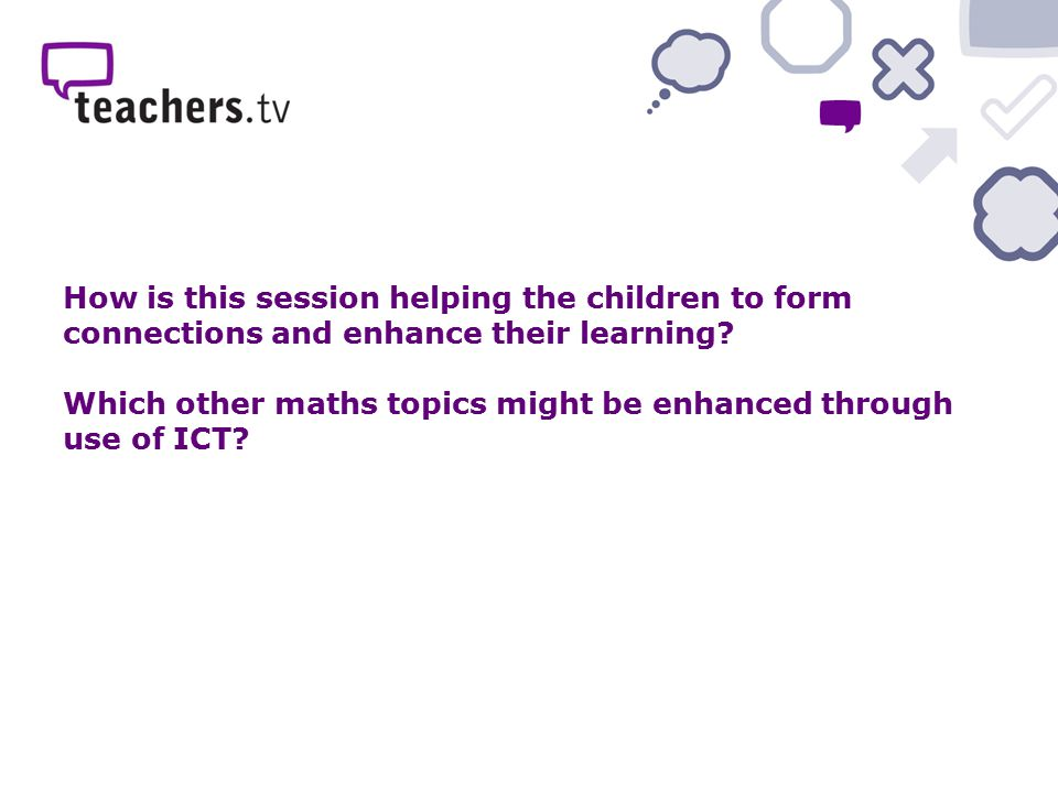 How is this session helping the children to form connections and enhance their learning? Which other maths topics might be enhanced through use of ICT