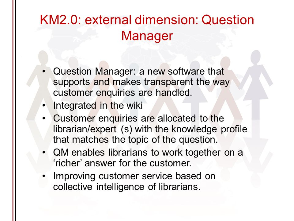 KM2.0: external dimension: Question Manager Question Manager: a new software that supports and makes transparent the way customer enquiries are handled.