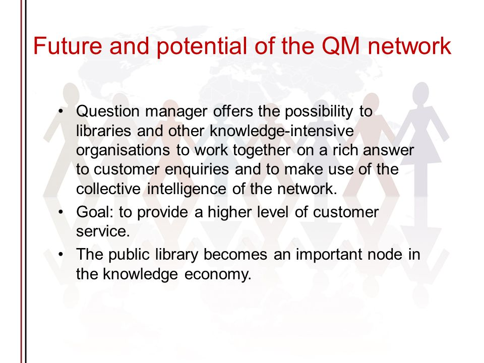 Future and potential of the QM network Question manager offers the possibility to libraries and other knowledge-intensive organisations to work together on a rich answer to customer enquiries and to make use of the collective intelligence of the network.