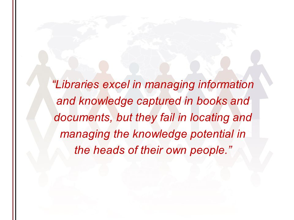 Libraries excel in managing information and knowledge captured in books and documents, but they fail in locating and managing the knowledge potential in the heads of their own people.