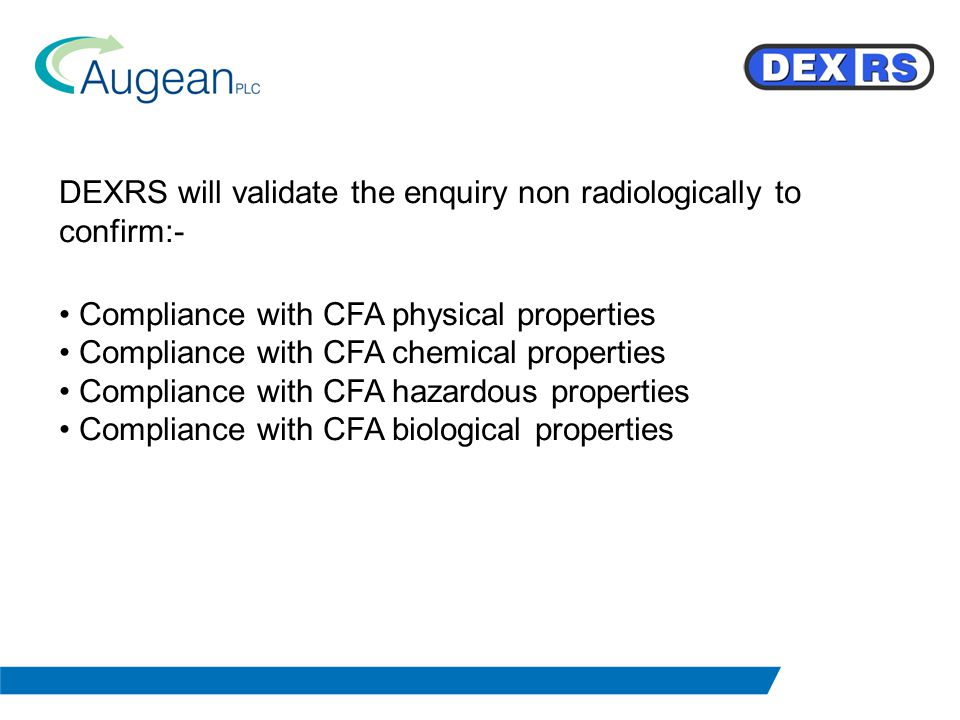 DEXRS will validate the enquiry non radiologically to confirm:- Compliance with CFA physical properties Compliance with CFA chemical properties Compliance with CFA hazardous properties Compliance with CFA biological properties