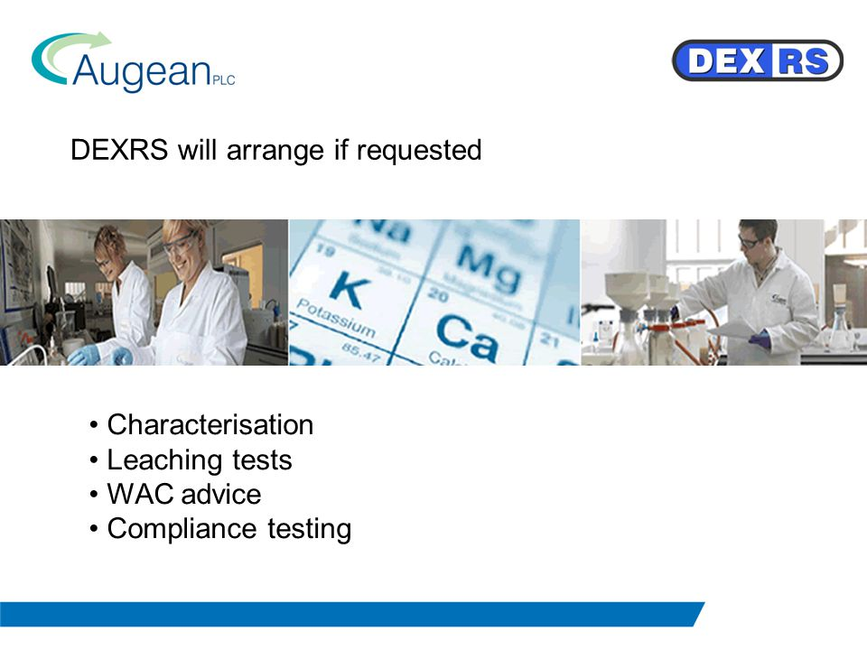 DEXRS will arrange if requested Characterisation Leaching tests WAC advice Compliance testing