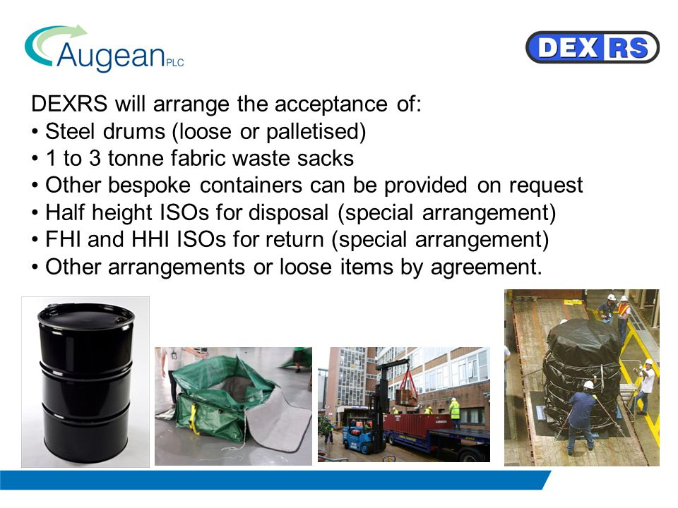 DEXRS will arrange the acceptance of: Steel drums (loose or palletised) 1 to 3 tonne fabric waste sacks Other bespoke containers can be provided on request Half height ISOs for disposal (special arrangement) FHI and HHI ISOs for return (special arrangement) Other arrangements or loose items by agreement.