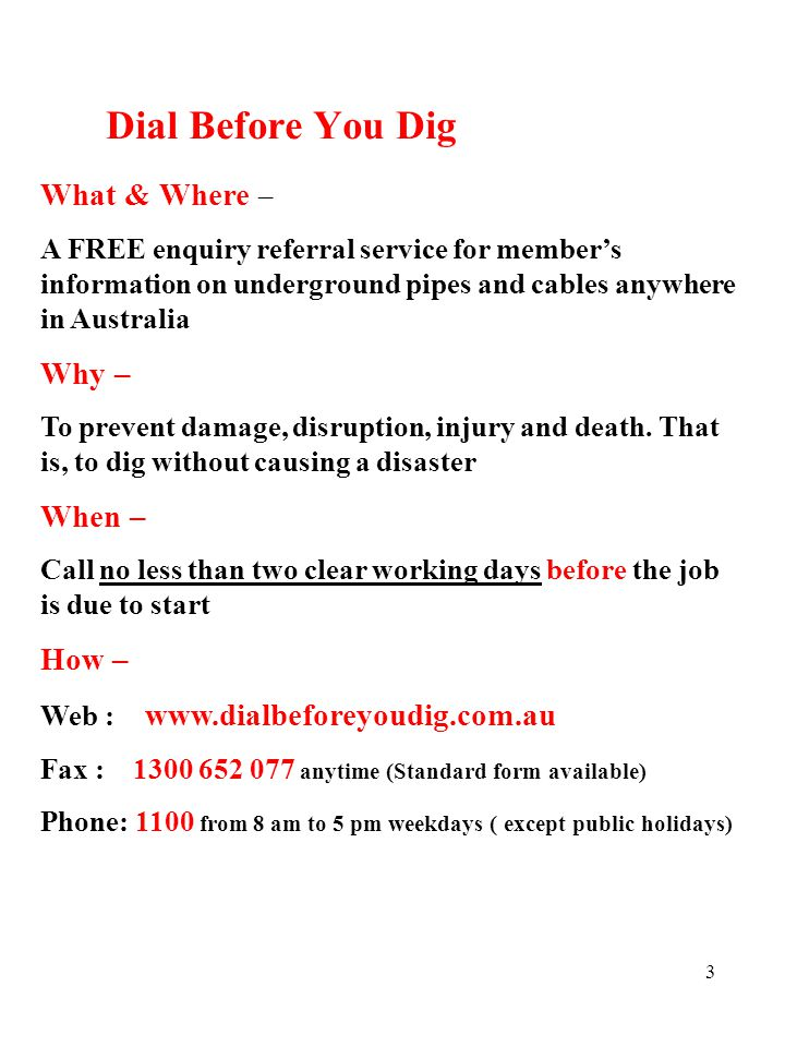 3 Dial Before You Dig What & Where – A FREE enquiry referral service for member's information on underground pipes and cables anywhere in Australia Why – To prevent damage, disruption, injury and death.