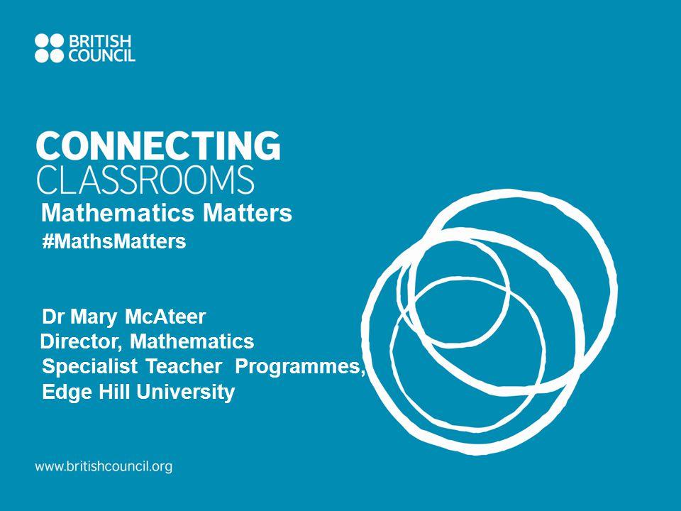 Mathematics Matters #MathsMatters Dr Mary McAteer Director, Mathematics Specialist Teacher Programmes, Edge Hill University