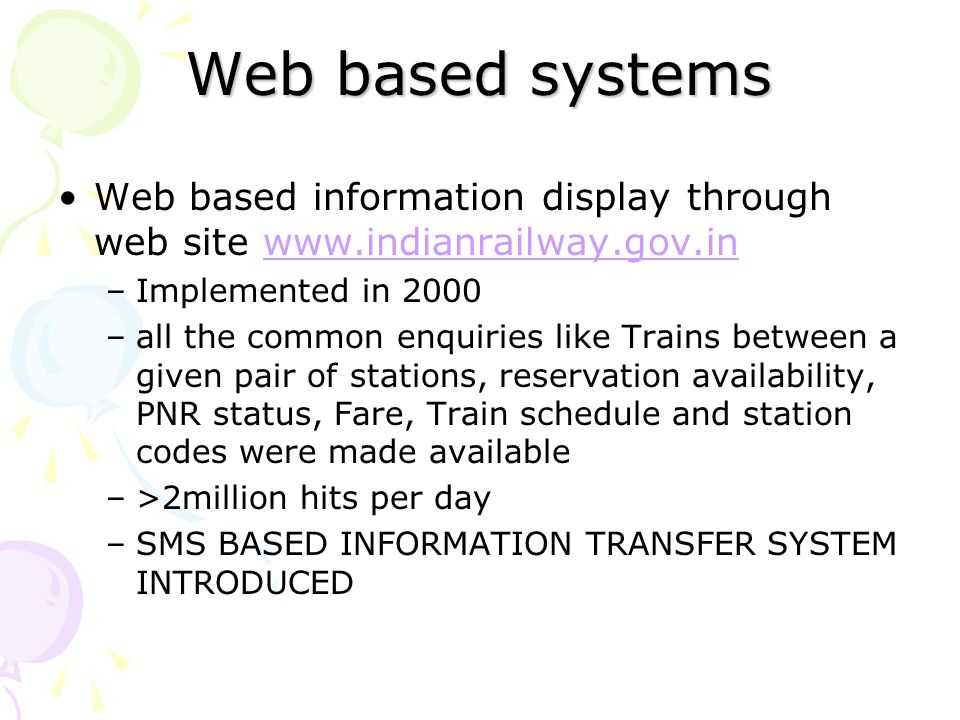 Web based systems Web based information display through web site www.indianrailway.gov.inwww.indianrailway.gov.in –Implemented in 2000 –all the common enquiries like Trains between a given pair of stations, reservation availability, PNR status, Fare, Train schedule and station codes were made available –>2million hits per day –SMS BASED INFORMATION TRANSFER SYSTEM INTRODUCED
