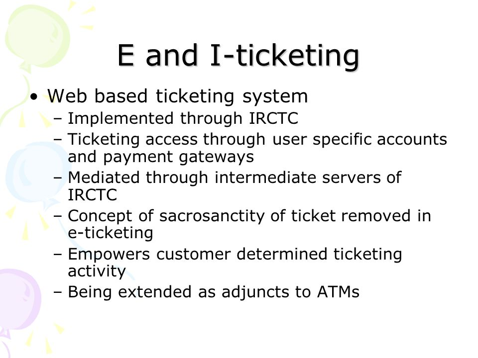 E and I-ticketing Web based ticketing system –Implemented through IRCTC –Ticketing access through user specific accounts and payment gateways –Mediate