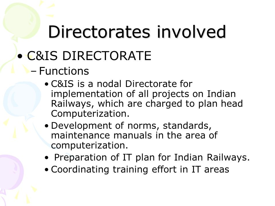 Directorates involved C&IS DIRECTORATE –Functions C&IS is a nodal Directorate for implementation of all projects on Indian Railways, which are charged to plan head Computerization.