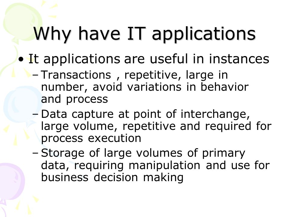 Why have IT applications It applications are useful in instances –Transactions, repetitive, large in number, avoid variations in behavior and process –Data capture at point of interchange, large volume, repetitive and required for process execution –Storage of large volumes of primary data, requiring manipulation and use for business decision making