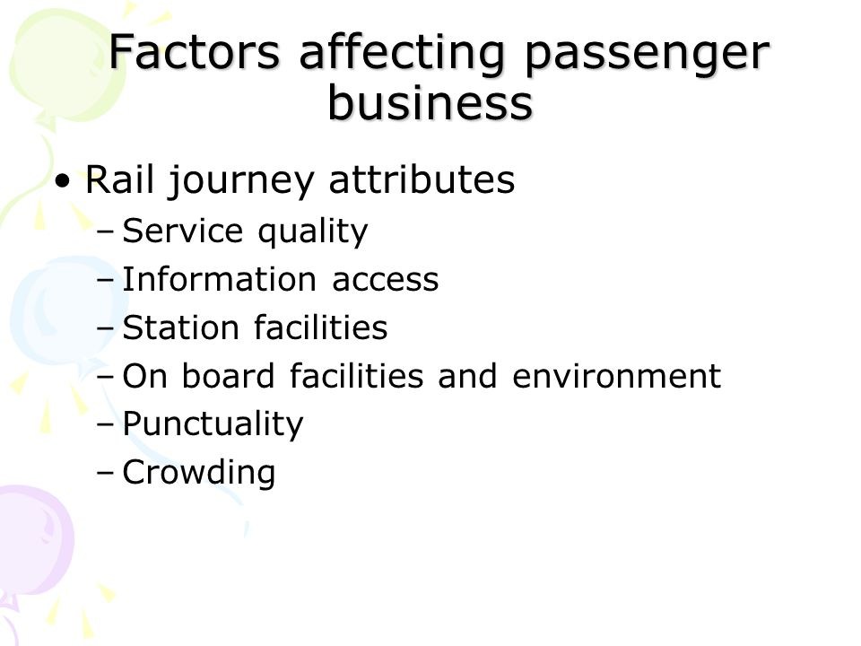 Factors affecting passenger business Factors affecting passenger business Rail journey attributes –Service quality –Information access –Station facilities –On board facilities and environment –Punctuality –Crowding