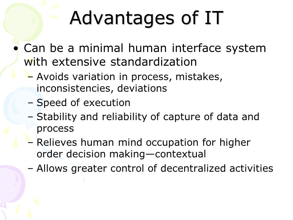 Advantages of IT Can be a minimal human interface system with extensive standardization –Avoids variation in process, mistakes, inconsistencies, deviations –Speed of execution –Stability and reliability of capture of data and process –Relieves human mind occupation for higher order decision making—contextual –Allows greater control of decentralized activities