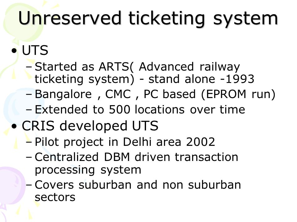 Unreserved ticketing system UTS –Started as ARTS( Advanced railway ticketing system) - stand alone -1993 –Bangalore, CMC, PC based (EPROM run) –Extend