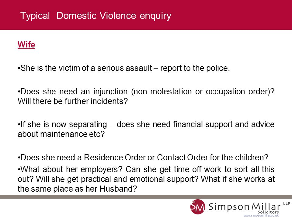 Typical Domestic Violence enquiry Wife She is the victim of a serious assault – report to the police.