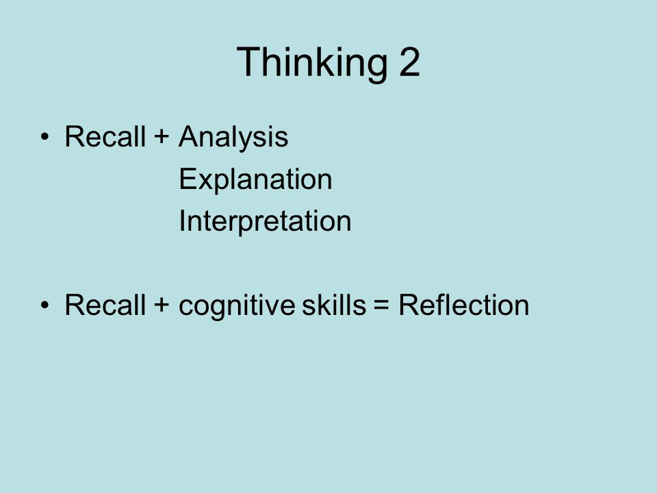 Thinking 2 Recall + Analysis Explanation Interpretation Recall + cognitive skills = Reflection