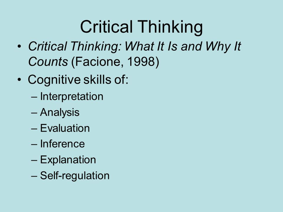 Critical Thinking Critical Thinking: What It Is and Why It Counts (Facione, 1998) Cognitive skills of: –Interpretation –Analysis –Evaluation –Inference –Explanation –Self-regulation