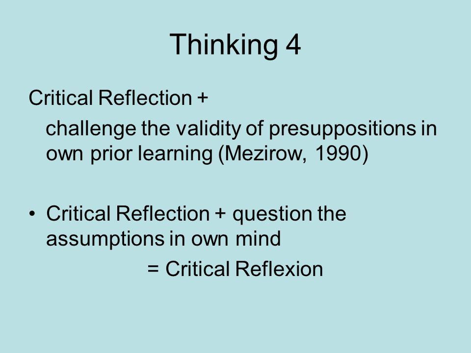 Thinking 4 Critical Reflection + challenge the validity of presuppositions in own prior learning (Mezirow, 1990) Critical Reflection + question the assumptions in own mind = Critical Reflexion