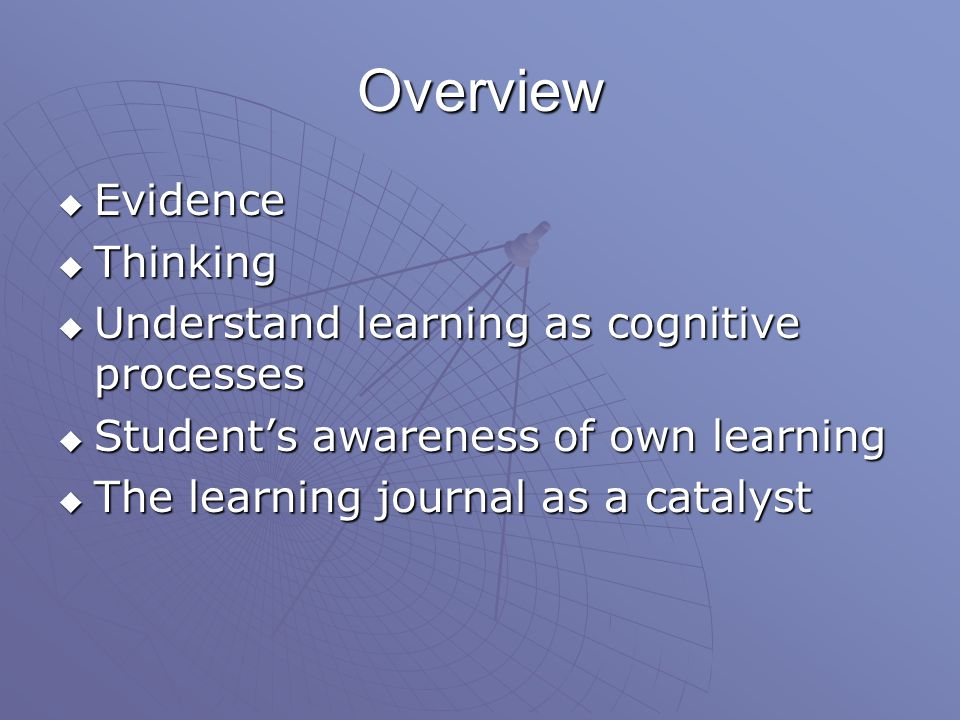 Overview  Evidence  Thinking  Understand learning as cognitive processes  Student's awareness of own learning  The learning journal as a catalyst