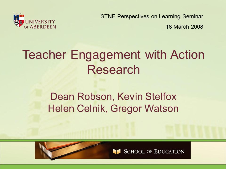 Teacher Engagement with Action Research Dean Robson, Kevin Stelfox Helen Celnik, Gregor Watson STNE Perspectives on Learning Seminar 18 March 2008