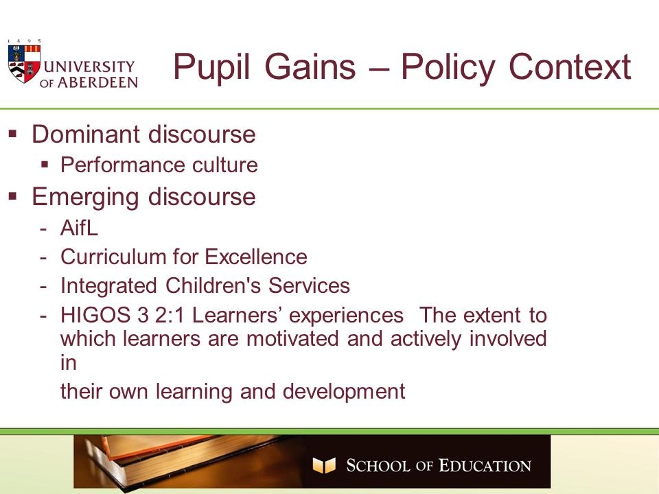 Pupil Gains – Policy Context  Dominant discourse  Performance culture  Emerging discourse -AifL -Curriculum for Excellence -Integrated Children s Services -HIGOS 3 2:1 Learners' experiences The extent to which learners are motivated and actively involved in their own learning and development