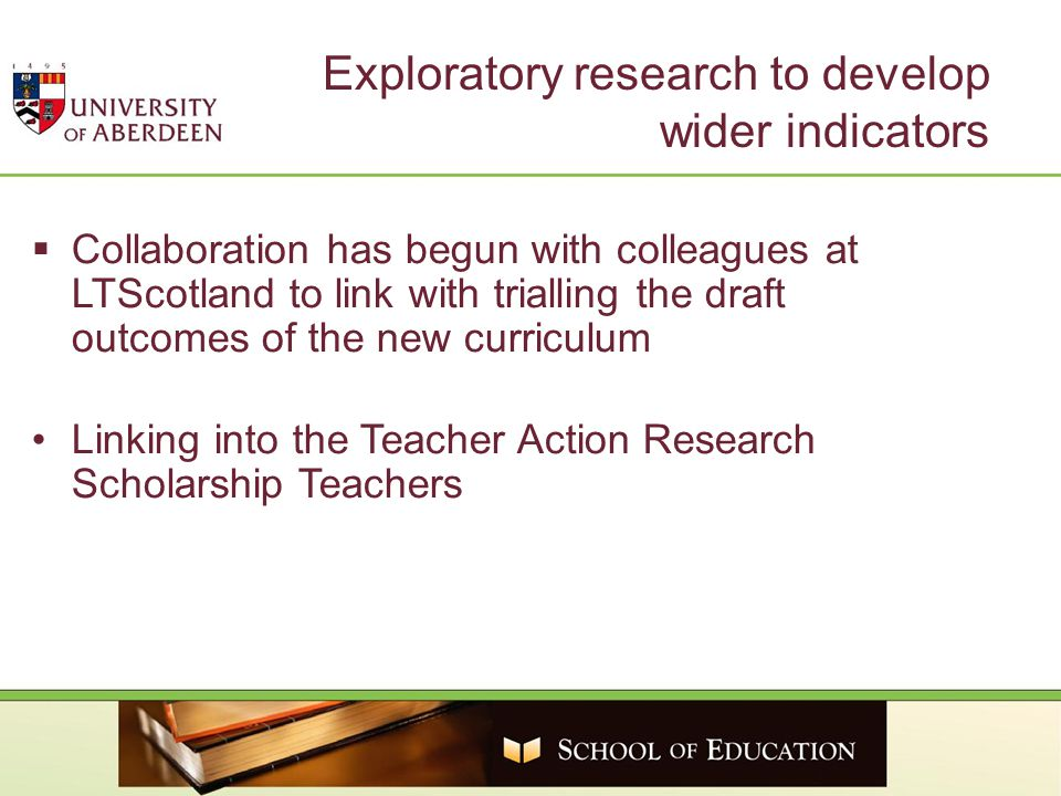 Exploratory research to develop wider indicators  Collaboration has begun with colleagues at LTScotland to link with trialling the draft outcomes of the new curriculum Linking into the Teacher Action Research Scholarship Teachers