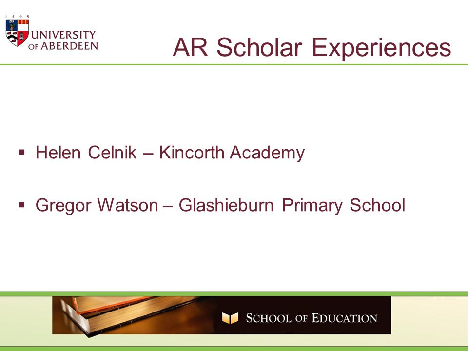 AR Scholar Experiences  Helen Celnik – Kincorth Academy  Gregor Watson – Glashieburn Primary School