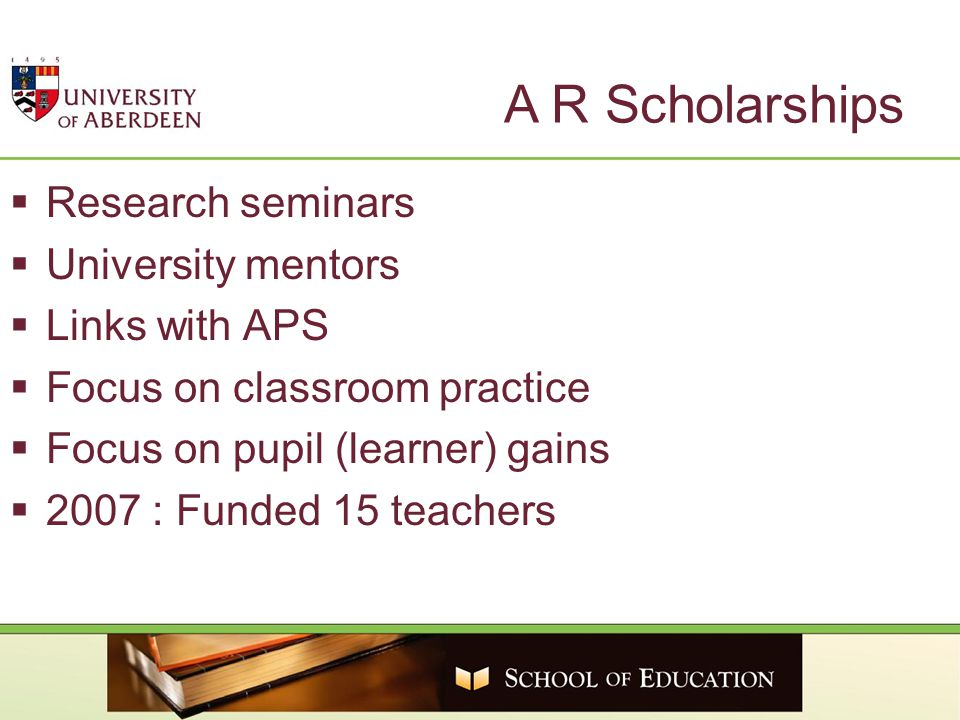 A R Scholarships  Research seminars  University mentors  Links with APS  Focus on classroom practice  Focus on pupil (learner) gains  2007 : Funded 15 teachers
