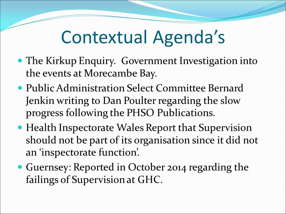 Contextual Agenda's The Kirkup Enquiry. Government Investigation into the events at Morecambe Bay. Public Administration Select Committee Bernard Jenk