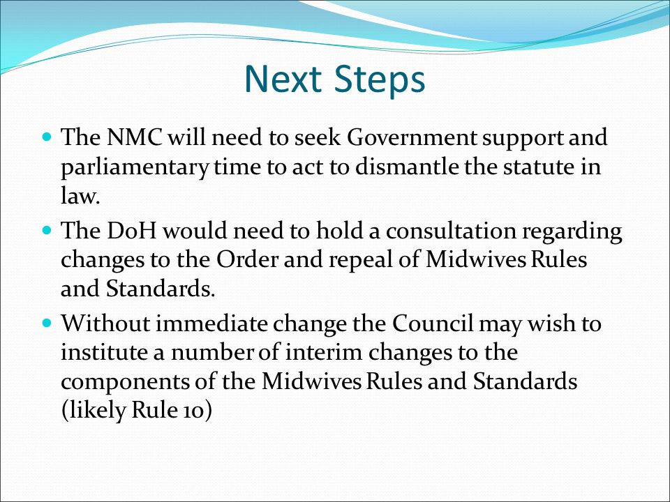 Next Steps The NMC will need to seek Government support and parliamentary time to act to dismantle the statute in law. The DoH would need to hold a co