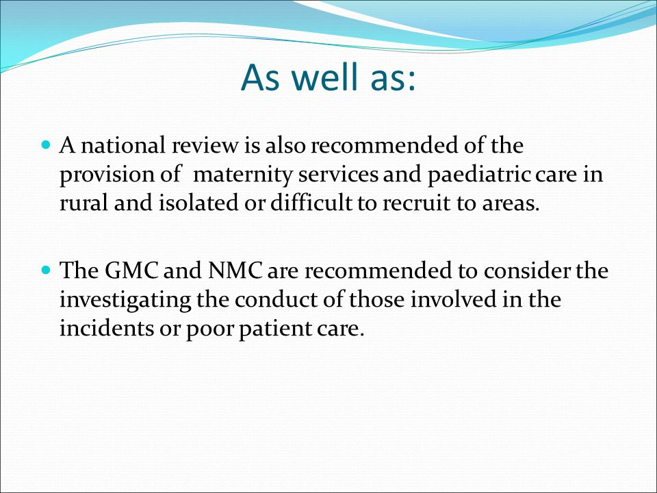 As well as: A national review is also recommended of the provision of maternity services and paediatric care in rural and isolated or difficult to rec